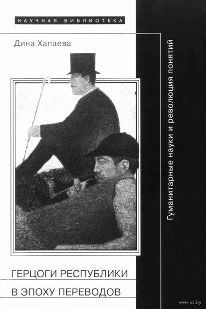 Герцоги республики в эпоху переводов. Гуманитарные науки и революция понятий. Дина Хапаева