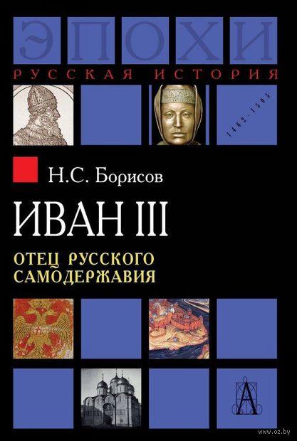 Иван III. Отец русского самодержавия. Николай Борисов