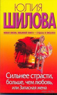 Сильнее страсти, больше, чем любовь, или Запасная жена (м). Юлия Шилова
