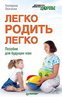 Легко родить легко. Пособие для будущих мам. Екатерина Осоченко