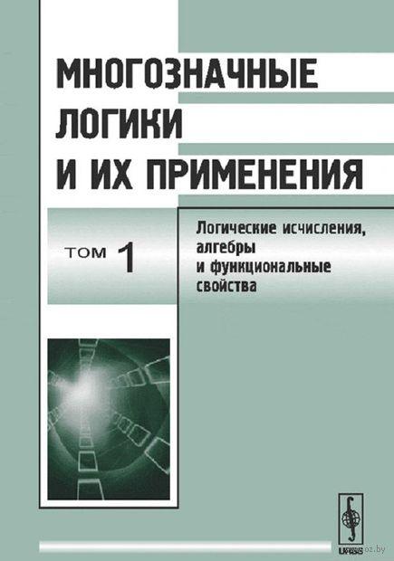 Многозначные логики и их применения. Том 1. Логические исчисления, алгебры и функциональные свойства