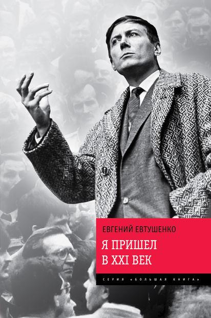Я пришел в ХХI век. Евгений Евтушенко