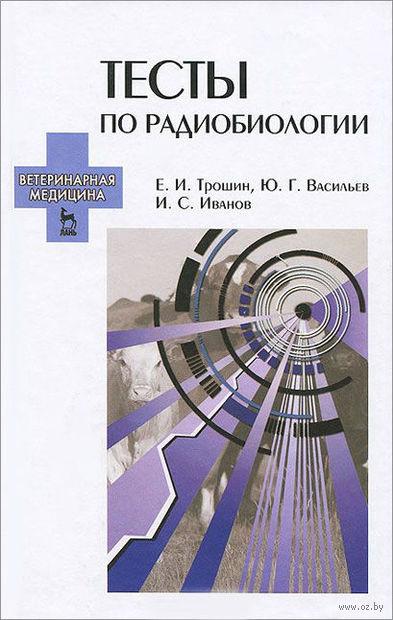 Тесты по радиобиологии. Евгений Трошин, Юрий Васильев, Иван Иванов