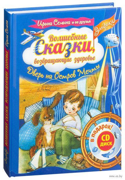 Волшебные сказки, возвращающие здоровье. Дверь на Остров мечты (+ CD). Ирина Семина