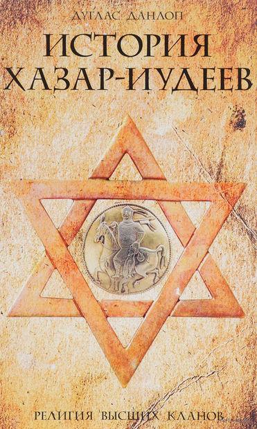 История хазар-иудеев. Религия высших кланов. Дуглас Данлоп
