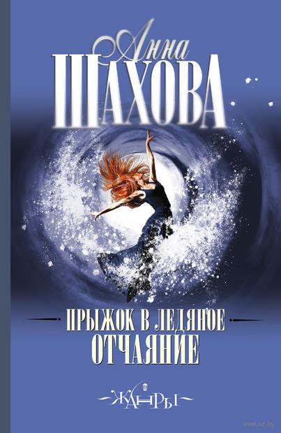 Прыжок в ледяное отчаяние. Анна Шахова