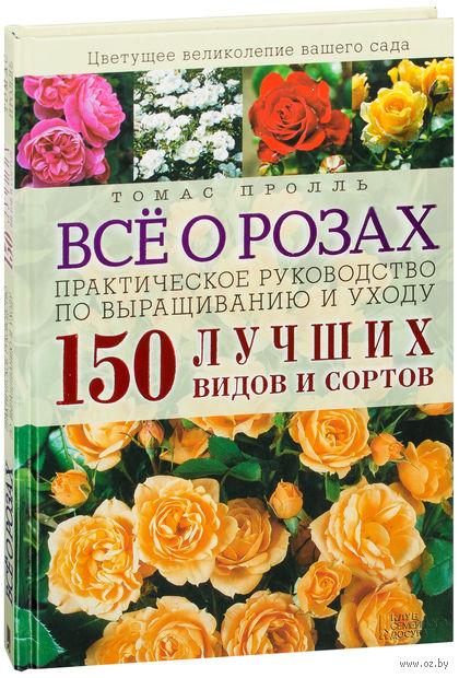 Всё о розах. Практическое руководство по выращиванию и уходу. 150 лучших видов и сортов. Томас Пролль