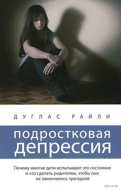 Подростковая депрессия. Дуглас Райли