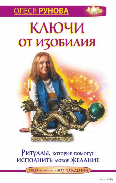 Ключи от изобилия. Ритуалы, которые помогут исполнить любое желание. Олеся Рунова