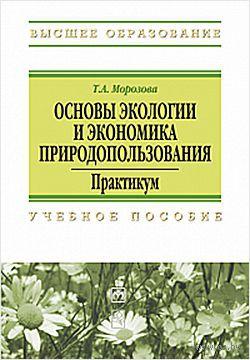Основы экологии и экономика природопользования. Практикум. Т. Морозова