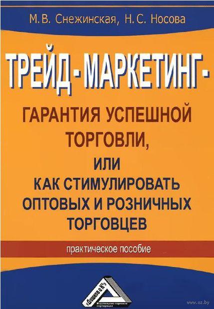 Трейд-маркетинг - гарантия успешной торговли, или Как стимулировать оптовых и розничных торговцев. М. Снежинская,  Надежда Носова