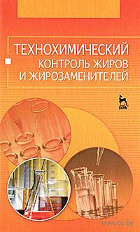 Технохимический контроль жиров и жирозаменителей. О. Рудаков, Н. Королькова, Константин Полянский