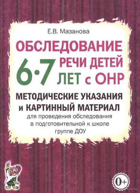 Обследование речи детей 6-7 лет с ОНР. Методические указания и картинный материал. Елена Мазанова