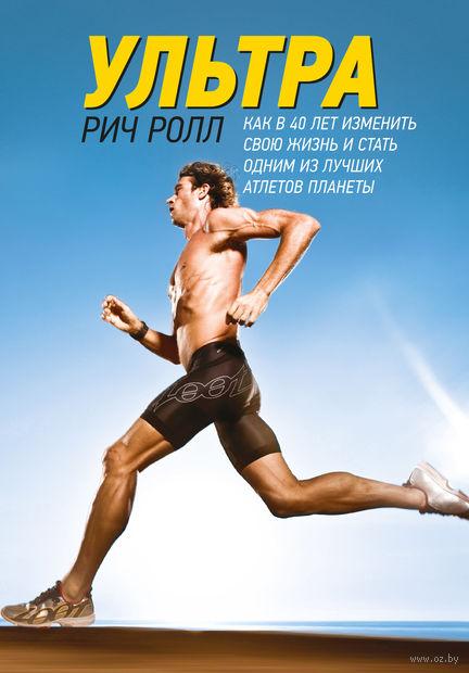 Ультра. Как изменить свою жизнь в 40 лет и стать одним из лучших атлетов планеты. Рич Ролл