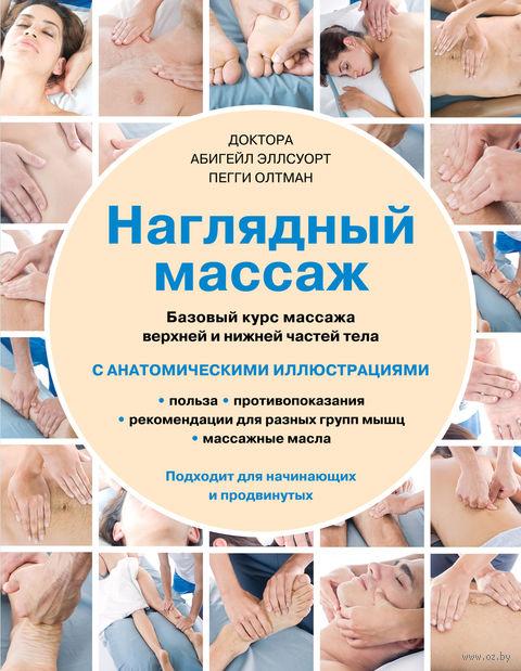 Наглядный массаж. Базовый курс массажа верхней и нижней частей тела. Пегги Олтман, Абигейл Эллсуорт