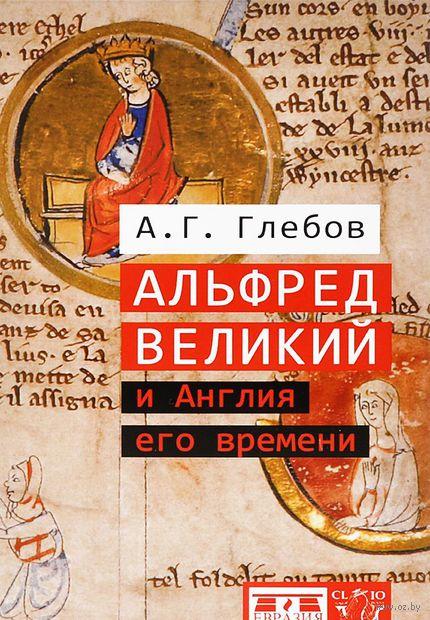 Альфред Великий и Англия его времени. Андрей Глебов