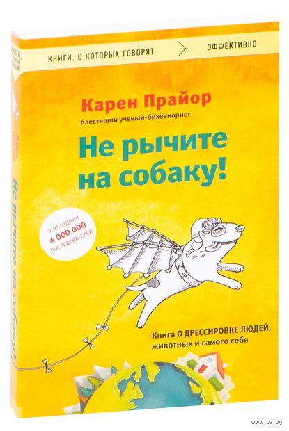 Не рычите на собаку! Книга о дрессировке людей, животных и самого себя (м) — фото, картинка