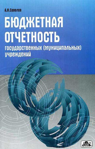 Бюджетная отчетность государственных (муниципальных) учреждений. А. Савелов