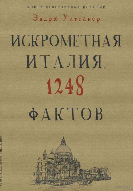 Книга невероятных историй. Искрометная Италия. 1248 фактов. Эндрю Уиттакер