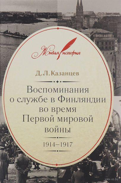 Воспоминания о службе в Финляндии во время Первой мировой войны. 1914-1917. Дмитрий Казанцев