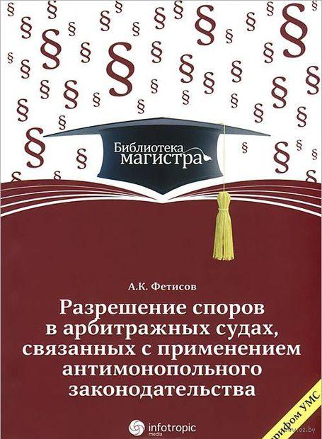 Разрешение споров в арбитражных судах, связанных с применением антимонопольного законодательства. Александр Фетисов