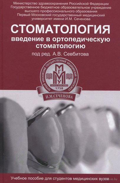 Стоматология. Введение в ортопедическую стоматологию. Андрей Севбитов, Анжела Браго, Елена Канукоева