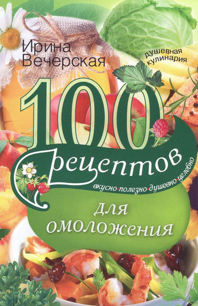 100 рецептов для омоложения. Ирина Вечерская