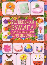 Волшебная бумага. 100 лучших идей для девочек. Галина Кириченко
