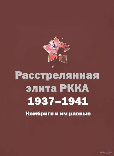 Расстрелянная элита РККА. 1937-1941. Комбриги и им равные — фото, картинка