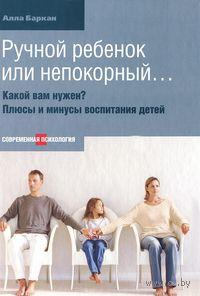 Ручной ребенок или непокорный... Какой вам нужен? Плюсы и минусы воспитания детей. Алла Баркан