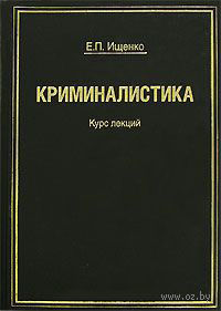 Криминалистика. Курс лекций. Евгений Ищенко