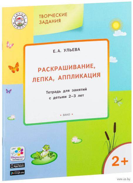 Творческие задания. Раскрашивание, лепка, аппликация. Тетрадь для занятий с детьми 2-3 лет. Елена Ульева