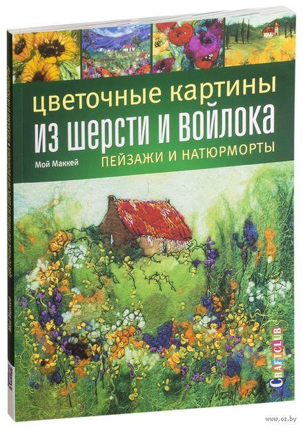Цветочные картины из шерсти и войлока. Пейзажи и натюрморты. Мой Маккей