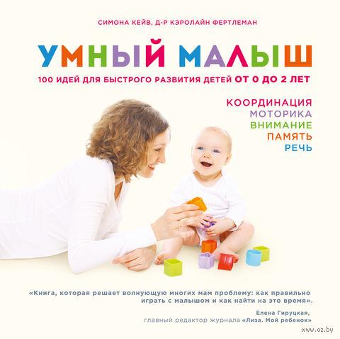 Умный малыш. 100 идей для быстрого развития детей от 0 до 2 лет. Кэролайн Фертлеман, Симона Кейв