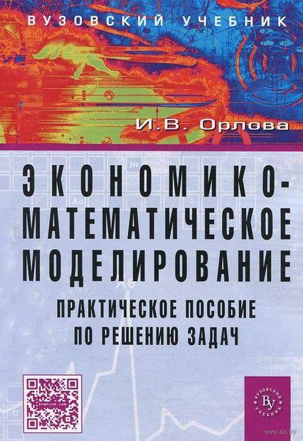 Экономико-математическое моделирование. Практическое пособие по решению задач. Ирина Орлова