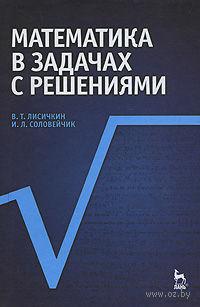 Математика в задачах с решениями. Виктор Лисичкин, И. Соловейчик