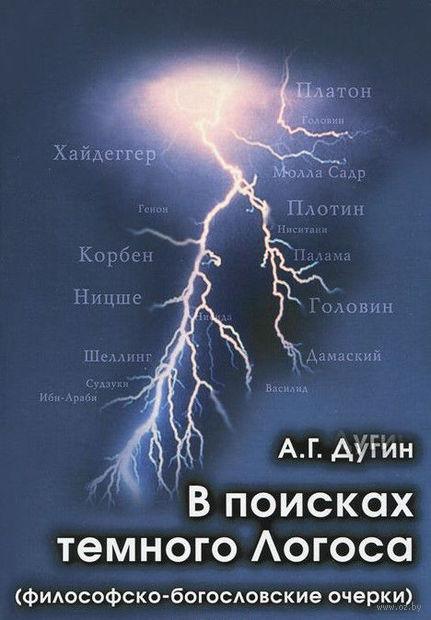 В поисках темного Логоса. Философско-богословские очерки. Александр Дугин