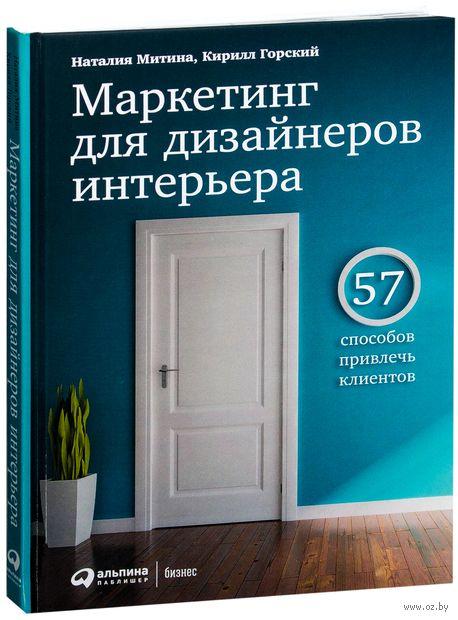 Маркетинг для дизайнеров интерьера. 57 способов привлечь клиентов. Кирилл Горский, Наталия Митина
