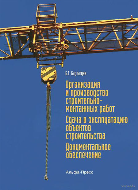Организация и производство строительно-монтажных работ. Сдача в эксплуатацию объектов строительства. Документальное обеспечение. Булат Бадагуев