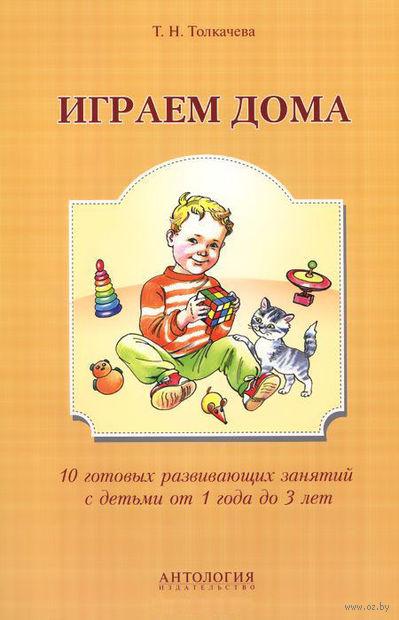 Играем дома. 10 готовых развивающих занятий с детьми от 1 года до 3 лет. Татьяна Толкачева