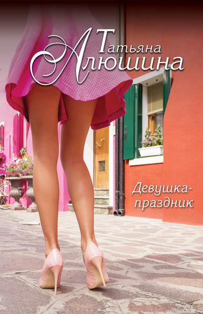 Девушка-праздник (м). Татьяна Алюшина
