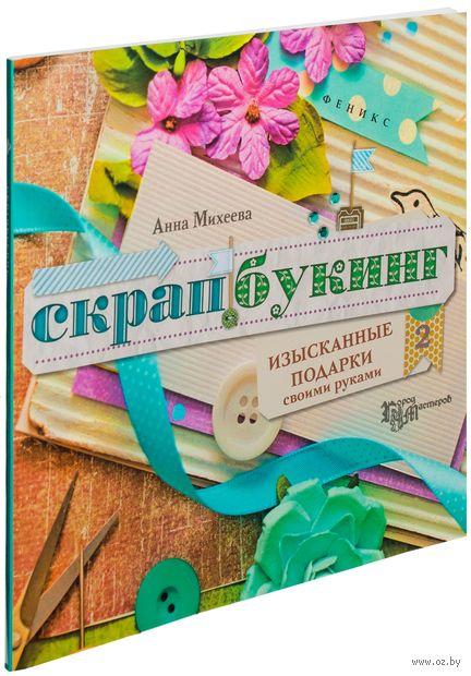Скрапбукинг. Изысканные подарки своими руками. Анна Михеева