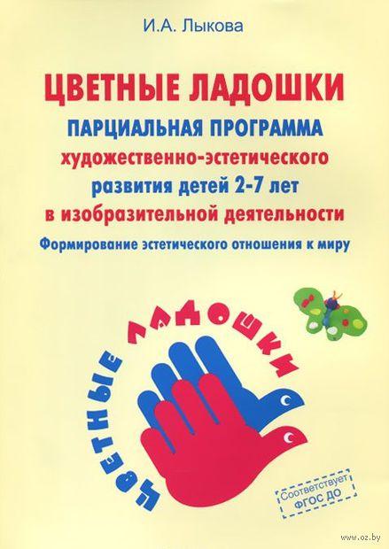 Программа художественного воспитания, обучения и развития детей 2-7 лет. Ирина Лыкова