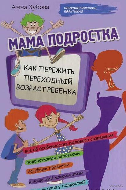 Мама подростка. Как пережить переходный возраст. Анна Зубова