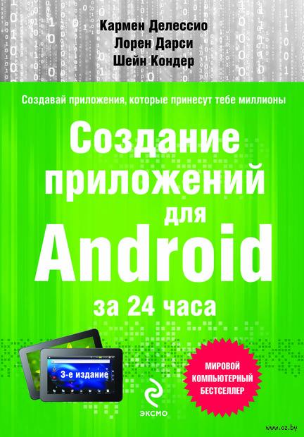 Создание приложений для Android за 24 часа. Кармен Делессио, Лорен Дарси, Шейн Кондер