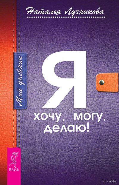 Мой дневник. Я хочу, могу, делаю!. Наталья Лучникова