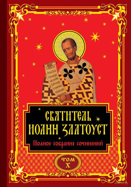 Полное собрание сочинений святителя Иоанна Златоуста в двенадцати томах. Том X — фото, картинка