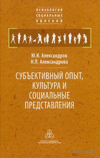 Субъективный опыт, культура и социальные представления. Юрий Александров, Н. Александрова