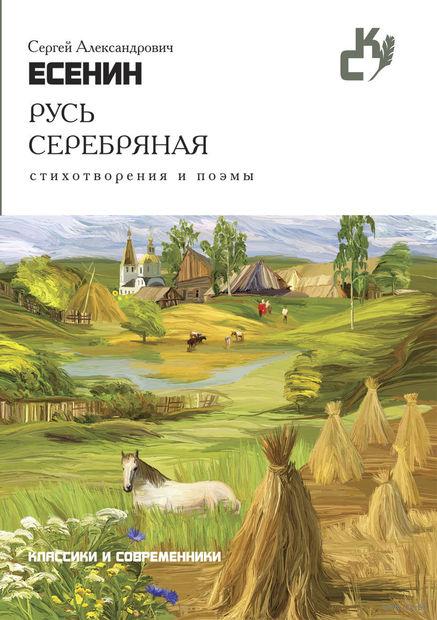 Русь серебряная. Стихотворения и поэмы. Сергей Есенин