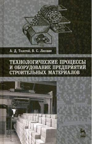 Технологические процессы и оборудование предприятий строительных материалов. В. Лесовик, А. Толстой